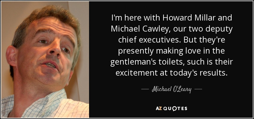 I'm here with Howard Millar and Michael Cawley, our two deputy chief executives. But they're presently making love in the gentleman's toilets, such is their excitement at today's results. - Michael O'Leary