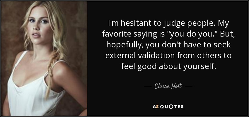 I'm hesitant to judge people. My favorite saying is