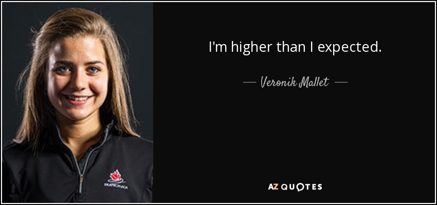 I'm higher than I expected. - Veronik Mallet