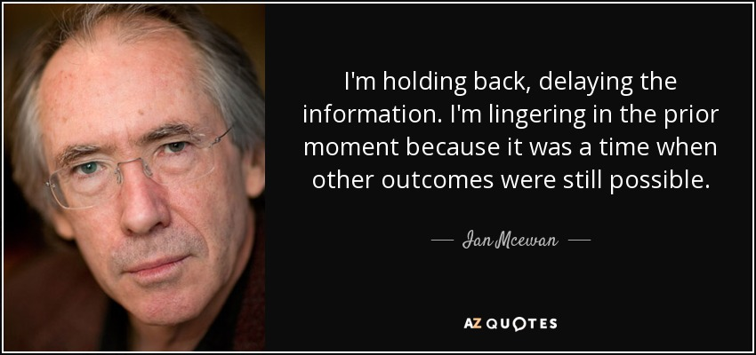 I'm holding back, delaying the information. I'm lingering in the prior moment because it was a time when other outcomes were still possible. - Ian Mcewan
