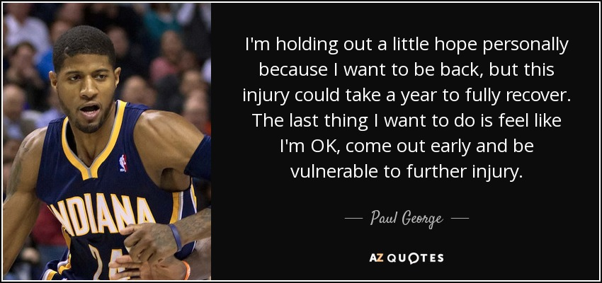 I'm holding out a little hope personally because I want to be back, but this injury could take a year to fully recover. The last thing I want to do is feel like I'm OK, come out early and be vulnerable to further injury. - Paul George