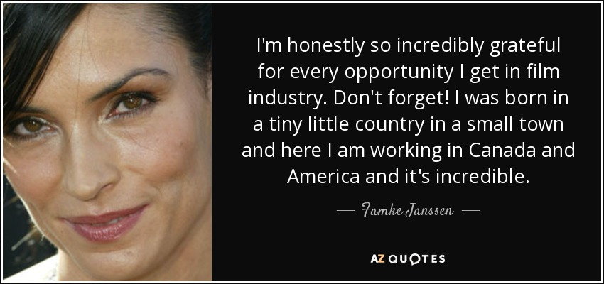 I'm honestly so incredibly grateful for every opportunity I get in film industry. Don't forget! I was born in a tiny little country in a small town and here I am working in Canada and America and it's incredible. - Famke Janssen