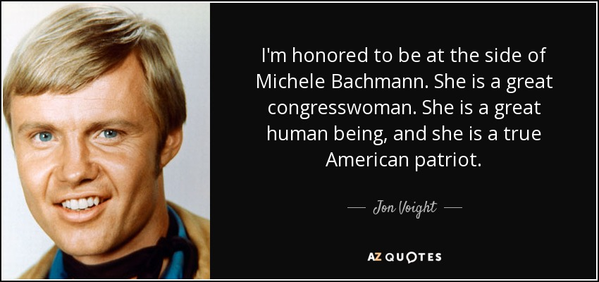 I'm honored to be at the side of Michele Bachmann. She is a great congresswoman. She is a great human being, and she is a true American patriot. - Jon Voight