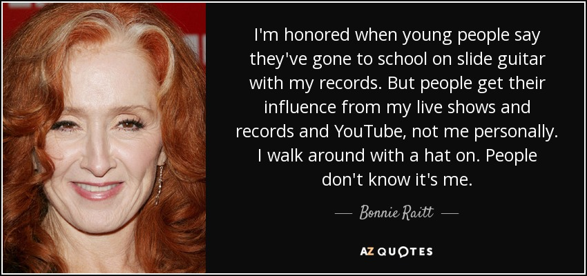 I'm honored when young people say they've gone to school on slide guitar with my records. But people get their influence from my live shows and records and YouTube, not me personally. I walk around with a hat on. People don't know it's me. - Bonnie Raitt