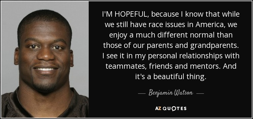 I'M HOPEFUL, because I know that while we still have race issues in America, we enjoy a much different normal than those of our parents and grandparents. I see it in my personal relationships with teammates, friends and mentors. And it's a beautiful thing. - Benjamin Watson