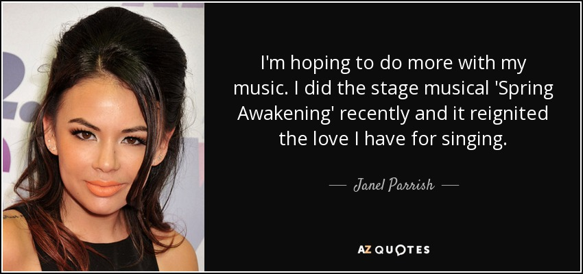 I'm hoping to do more with my music. I did the stage musical 'Spring Awakening' recently and it reignited the love I have for singing. - Janel Parrish