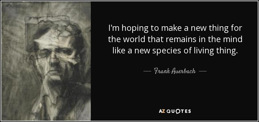 I'm hoping to make a new thing for the world that remains in the mind like a new species of living thing. - Frank Auerbach