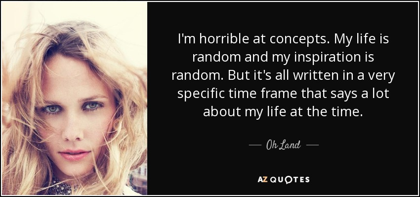 I'm horrible at concepts. My life is random and my inspiration is random. But it's all written in a very specific time frame that says a lot about my life at the time. - Oh Land