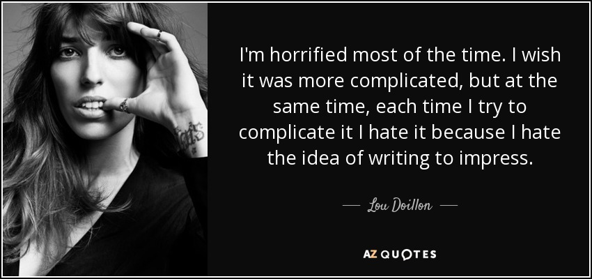 I'm horrified most of the time. I wish it was more complicated, but at the same time, each time I try to complicate it I hate it because I hate the idea of writing to impress. - Lou Doillon