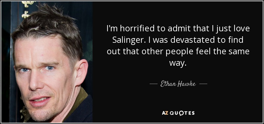 I'm horrified to admit that I just love Salinger. I was devastated to find out that other people feel the same way. - Ethan Hawke
