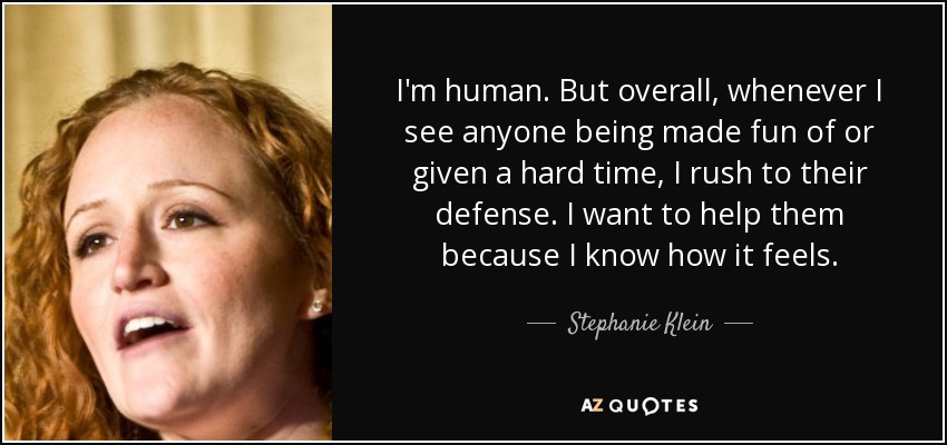I'm human. But overall, whenever I see anyone being made fun of or given a hard time, I rush to their defense. I want to help them because I know how it feels. - Stephanie Klein