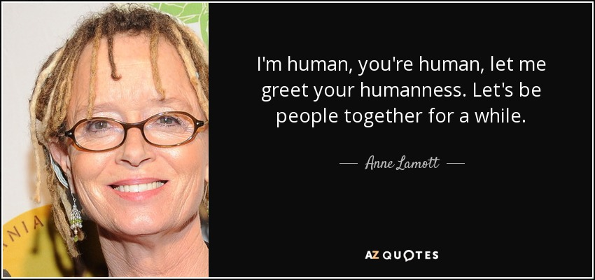I'm human, you're human, let me greet your humanness. Let's be people together for a while. - Anne Lamott