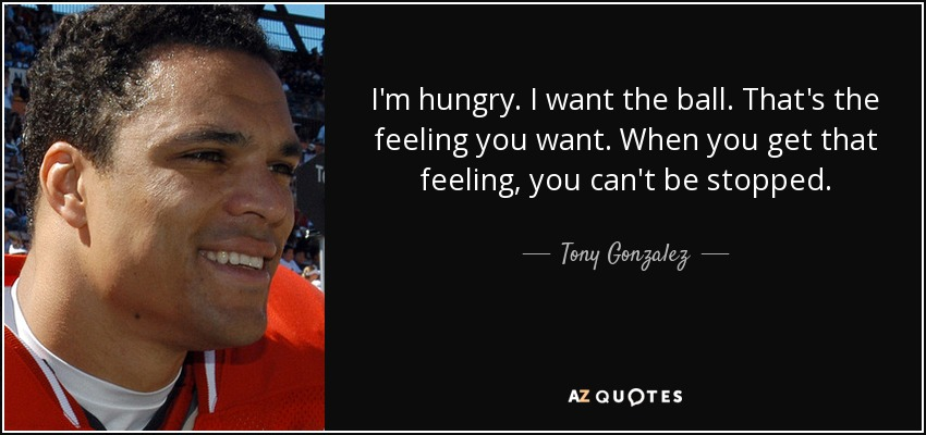 I'm hungry. I want the ball. That's the feeling you want. When you get that feeling, you can't be stopped. - Tony Gonzalez