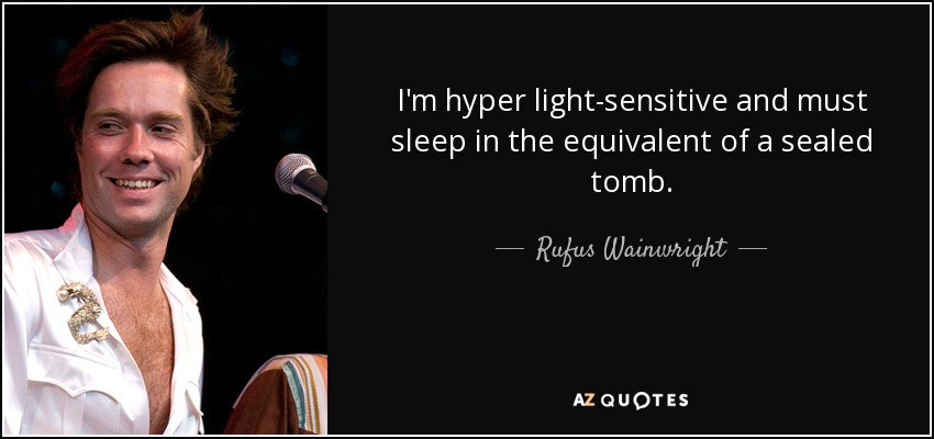 I'm hyper light-sensitive and must sleep in the equivalent of a sealed tomb. - Rufus Wainwright