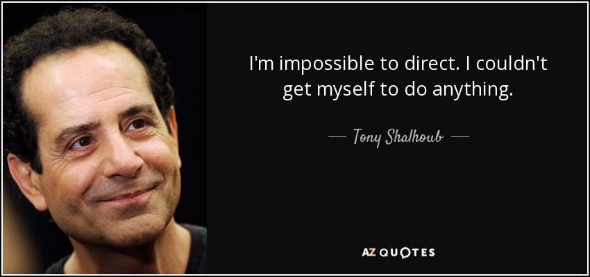 I'm impossible to direct. I couldn't get myself to do anything. - Tony Shalhoub