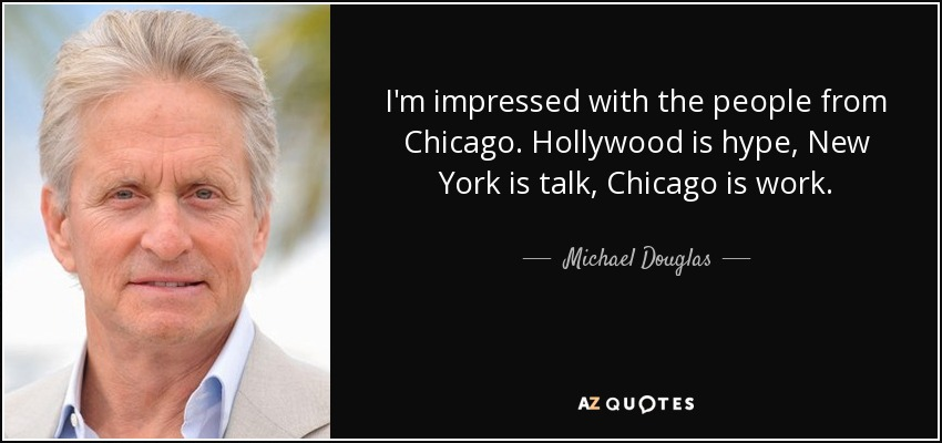 I'm impressed with the people from Chicago. Hollywood is hype, New York is talk, Chicago is work. - Michael Douglas