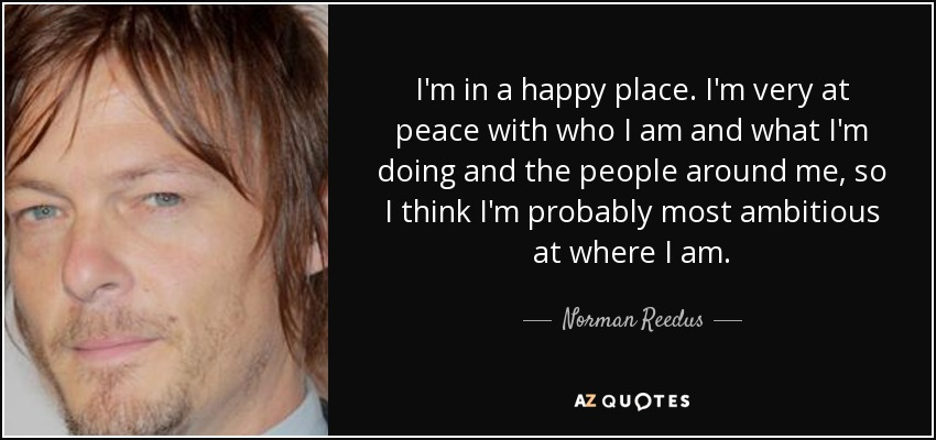 I'm in a happy place. I'm very at peace with who I am and what I'm doing and the people around me, so I think I'm probably most ambitious at where I am. - Norman Reedus