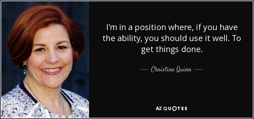 I'm in a position where, if you have the ability, you should use it well. To get things done. - Christine Quinn