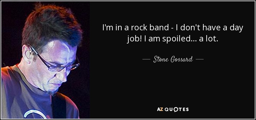 I'm in a rock band - I don't have a day job! I am spoiled... a lot. - Stone Gossard