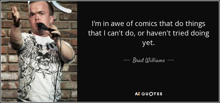 I'm in awe of comics that do things that I can't do, or haven't tried doing yet. - Brad Williams