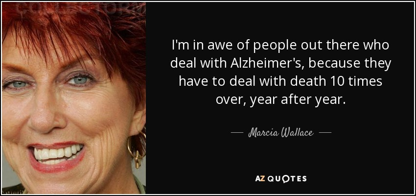 I'm in awe of people out there who deal with Alzheimer's, because they have to deal with death 10 times over, year after year. - Marcia Wallace