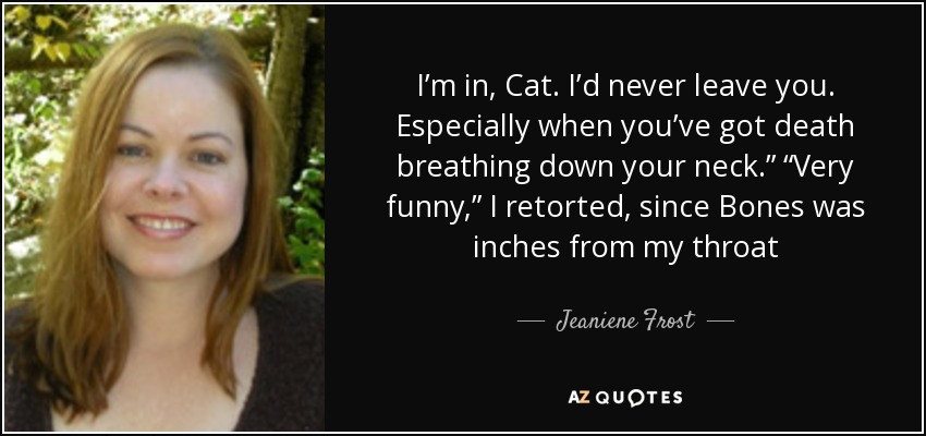 "I'm in, Cat. I'd never leave you. Especially when you've got death breathing down your neck."" ""Very funny,"" I retorted, since Bones was inches from my throat - Jeaniene Frost"
