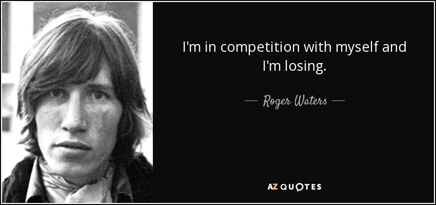 I'm in competition with myself and I'm losing. - Roger Waters