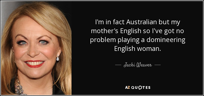 I'm in fact Australian but my mother's English so I've got no problem playing a domineering English woman. - Jacki Weaver
