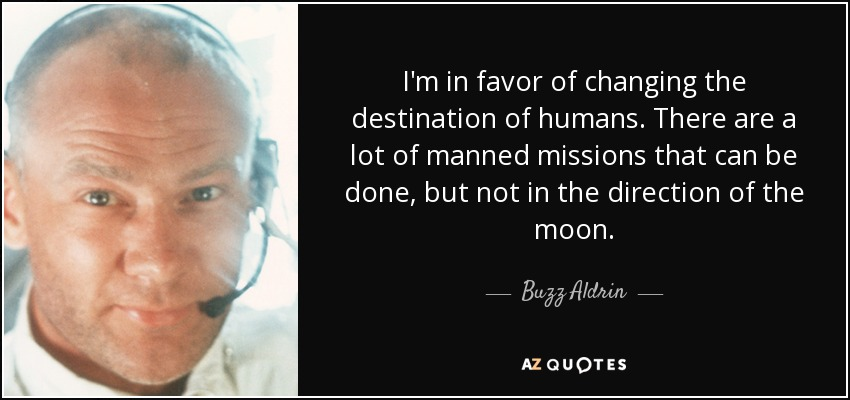 I'm in favor of changing the destination of humans. There are a lot of manned missions that can be done, but not in the direction of the moon. - Buzz Aldrin