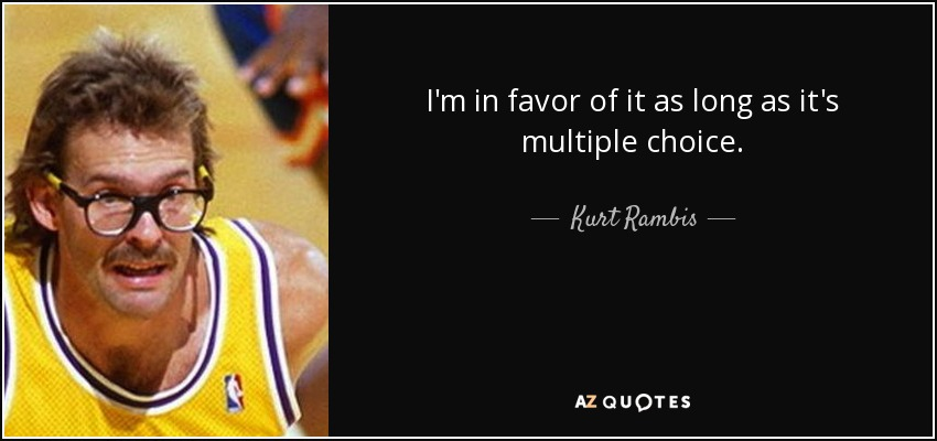 I'm in favor of it as long as it's multiple choice. - Kurt Rambis