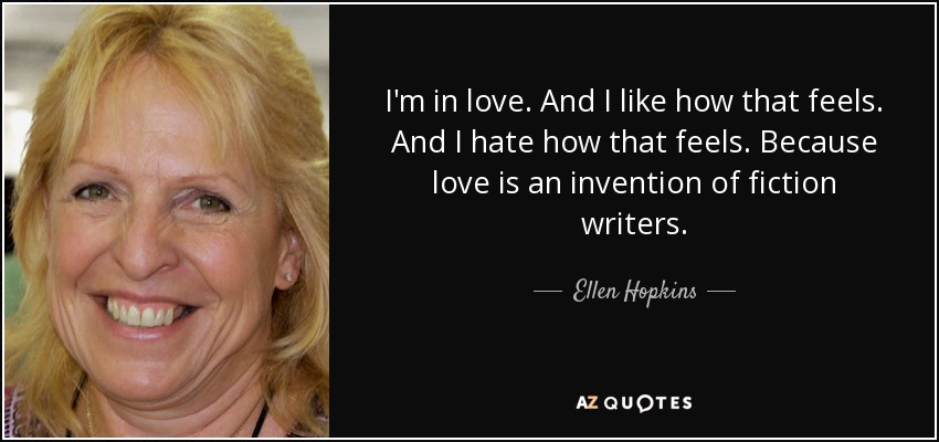 I'm in love. And I like how that feels. And I hate how that feels. Because love is an invention of fiction writers. - Ellen Hopkins