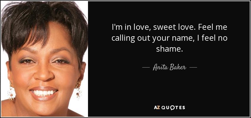 I'm in love, sweet love. Feel me calling out your name, I feel no shame. - Anita Baker