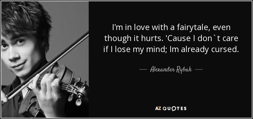 I'm in love with a fairytale, even though it hurts. 'Cause I don`t care if I lose my mind; Im already cursed. - Alexander Rybak