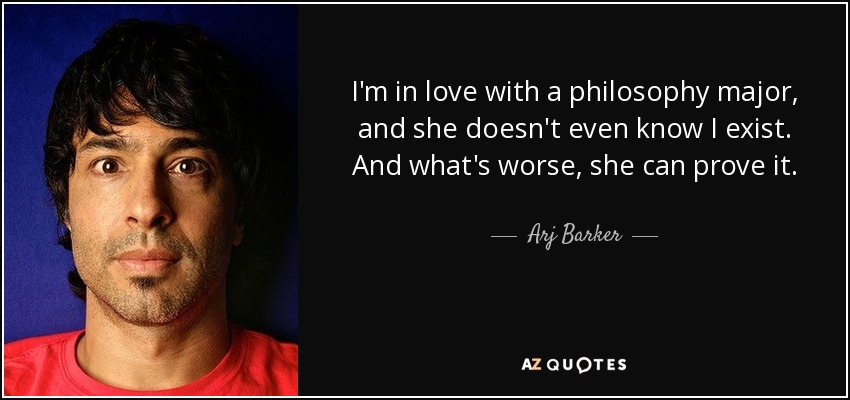 I'm in love with a philosophy major, and she doesn't even know I exist. And what's worse, she can prove it. - Arj Barker