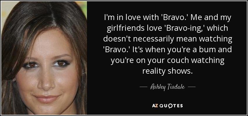 I'm in love with 'Bravo.' Me and my girlfriends love 'Bravo-ing,' which doesn't necessarily mean watching 'Bravo.' It's when you're a bum and you're on your couch watching reality shows. - Ashley Tisdale