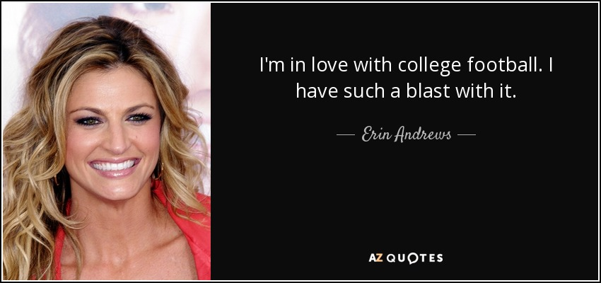 I'm in love with college football. I have such a blast with it. - Erin Andrews