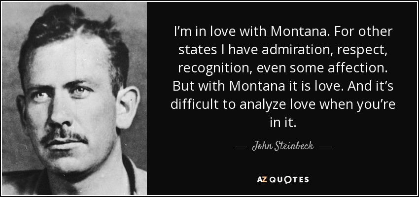 I'm in love with Montana. For other states I have admiration, respect, recognition, even some affection. But with Montana it is love. And it's difficult to analyze love when you're in it. - John Steinbeck