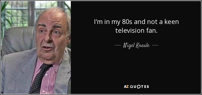 I'm in my 80s and not a keen television fan. - Nigel Kneale