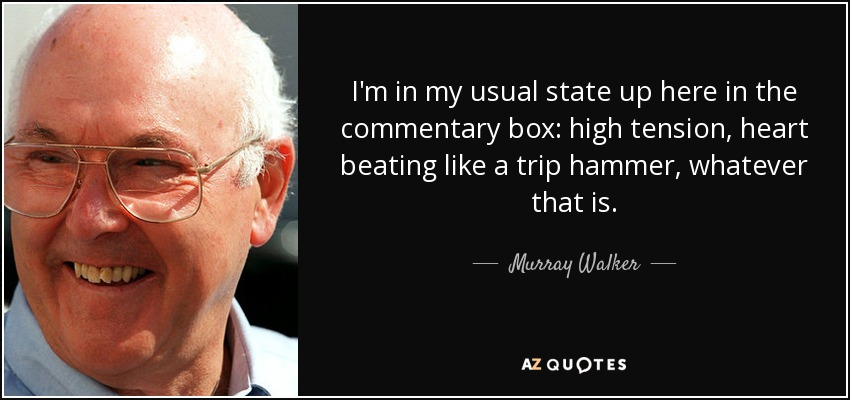 I'm in my usual state up here in the commentary box: high tension, heart beating like a trip hammer, whatever that is. - Murray Walker