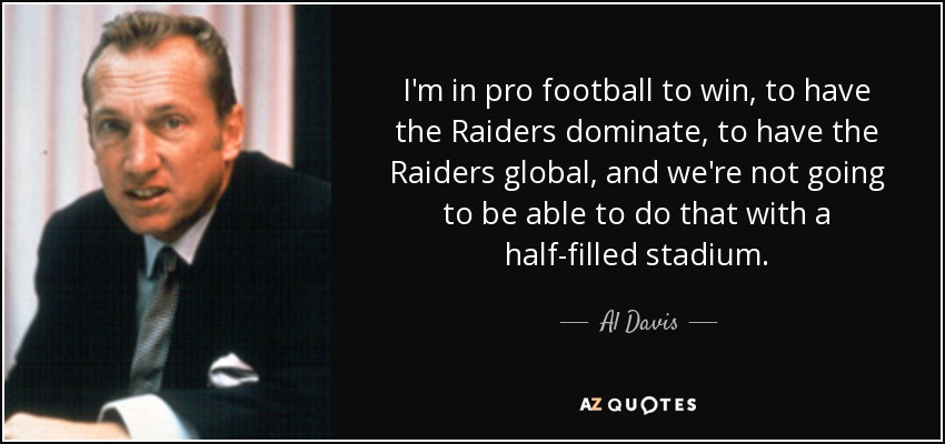 I'm in pro football to win, to have the Raiders dominate, to have the Raiders global, and we're not going to be able to do that with a half-filled stadium. - Al Davis