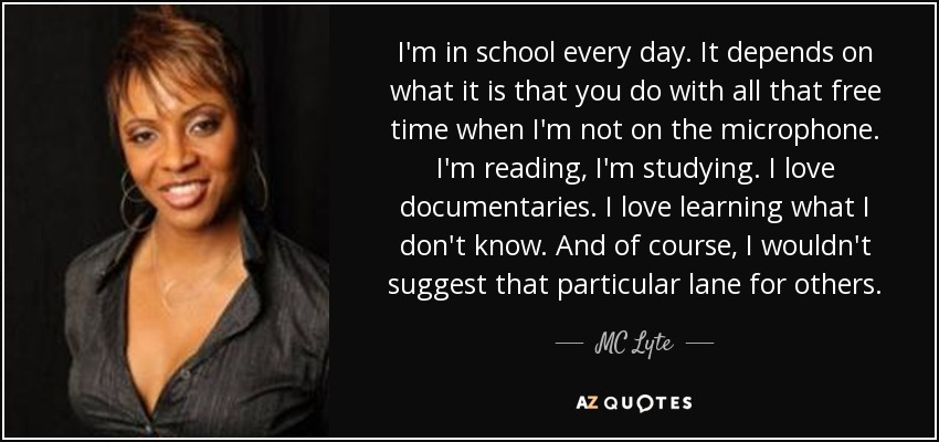 I'm in school every day. It depends on what it is that you do with all that free time when I'm not on the microphone. I'm reading, I'm studying. I love documentaries. I love learning what I don't know. And of course, I wouldn't suggest that particular lane for others. - MC Lyte