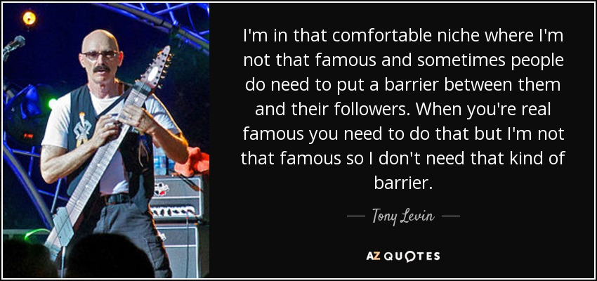 I'm in that comfortable niche where I'm not that famous and sometimes people do need to put a barrier between them and their followers. When you're real famous you need to do that but I'm not that famous so I don't need that kind of barrier. - Tony Levin