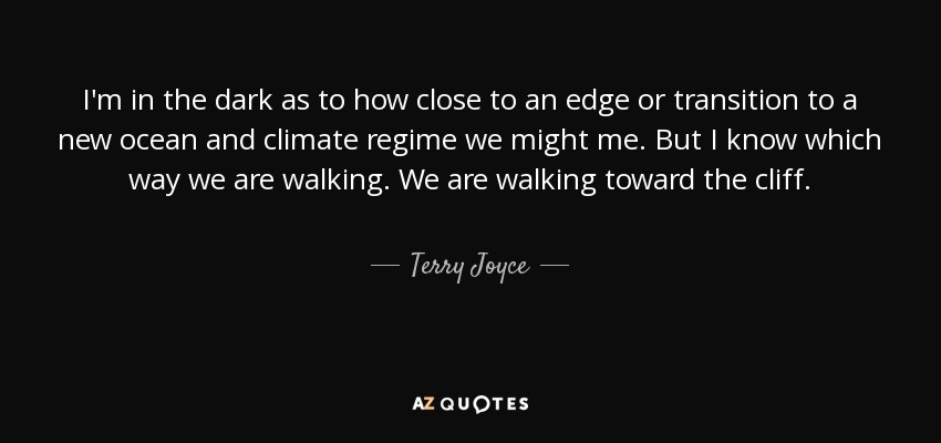 I'm in the dark as to how close to an edge or transition to a new ocean and climate regime we might me. But I know which way we are walking. We are walking toward the cliff. - Terry Joyce