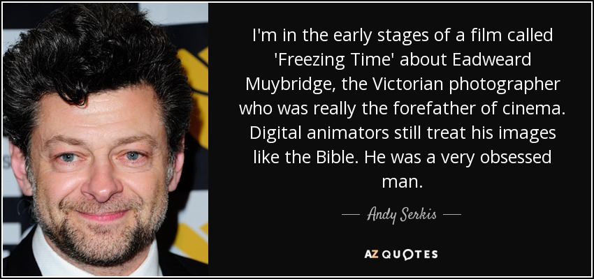 I'm in the early stages of a film called 'Freezing Time' about Eadweard Muybridge, the Victorian photographer who was really the forefather of cinema. Digital animators still treat his images like the Bible. He was a very obsessed man. - Andy Serkis