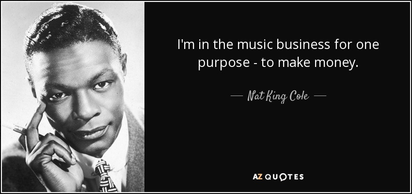 I'm in the music business for one purpose - to make money. - Nat King Cole