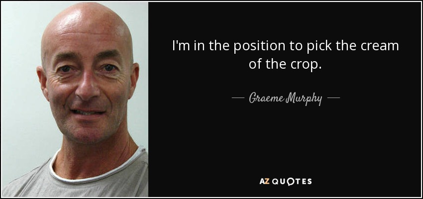 I'm in the position to pick the cream of the crop. - Graeme Murphy