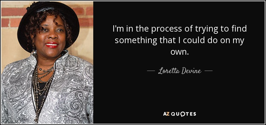 I'm in the process of trying to find something that I could do on my own. - Loretta Devine