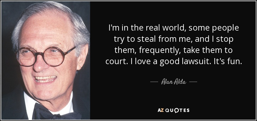 I'm in the real world, some people try to steal from me, and I stop them, frequently, take them to court. I love a good lawsuit. It's fun. - Alan Alda