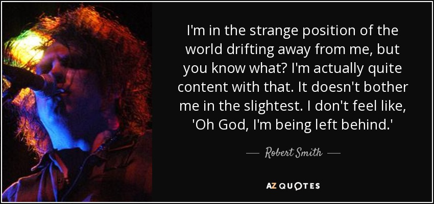 I'm in the strange position of the world drifting away from me, but you know what? I'm actually quite content with that. It doesn't bother me in the slightest. I don't feel like, 'Oh God, I'm being left behind.' - Robert Smith