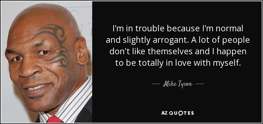 I'm in trouble because I'm normal and slightly arrogant. A lot of people don't like themselves and I happen to be totally in love with myself. - Mike Tyson